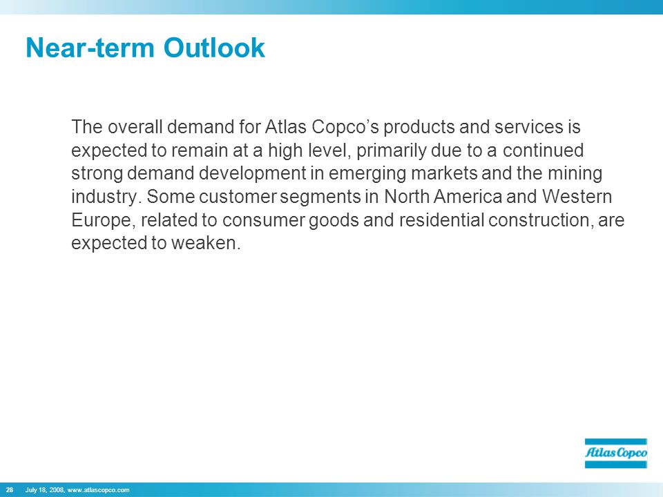 July 18, 2008, www.atlascopco.com28 Near-term Outlook The overall demand for Atlas Copco's products and services is expected to remain at a high level