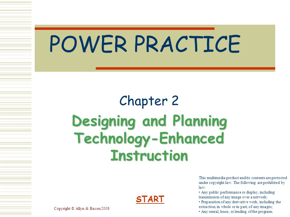 Copyright © Allyn & Bacon 2008 POWER PRACTICE Chapter 2 Designing and Planning Technology-Enhanced Instruction START This multimedia product and its contents are protected under copyright law.
