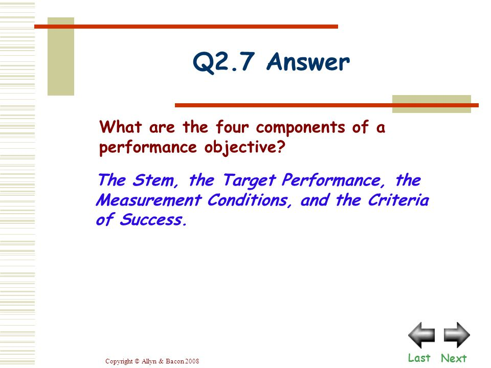Copyright © Allyn & Bacon 2008 Q2.7 Answer Next Last The Stem, the Target Performance, the Measurement Conditions, and the Criteria of Success.