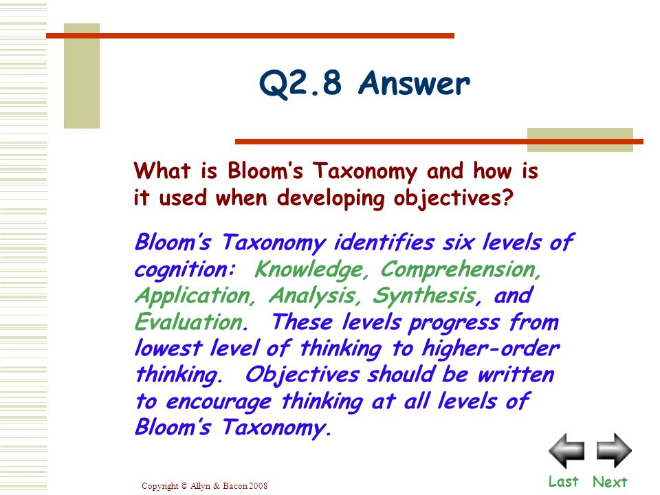 Copyright © Allyn & Bacon 2008 Q2.8 Answer Next Last Bloom's Taxonomy identifies six levels of cognition: Knowledge, Comprehension, Application, Analysis, Synthesis, and Evaluation.