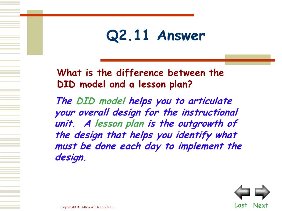 Copyright © Allyn & Bacon 2008 Q2.11 Answer Next Last What is the difference between the DID model and a lesson plan.