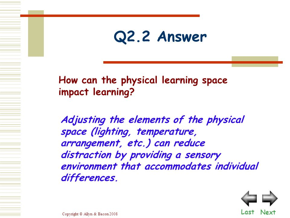 Copyright © Allyn & Bacon 2008 Q2.2 Answer Adjusting the elements of the physical space (lighting, temperature, arrangement, etc.) can reduce distraction by providing a sensory environment that accommodates individual differences.