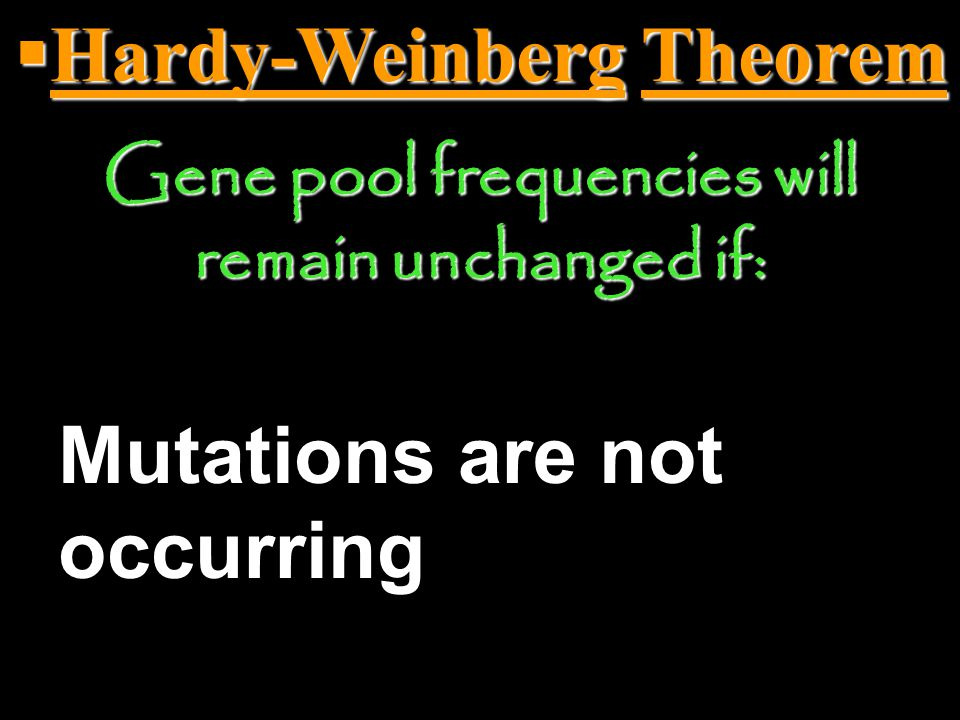  Hardy-Weinberg Theorem Gene pool frequencies (percentages) will remain unchanged if no mechanism that can cause evolution to occur acts on a population.