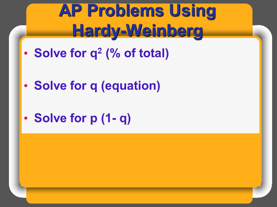 AP Problems Using Hardy-Weinberg Solve for q 2 (% of total) Solve for q (equation) Solve for p (1- q) H-W is always on the national AP Bio exam (but no calculators are allowed).