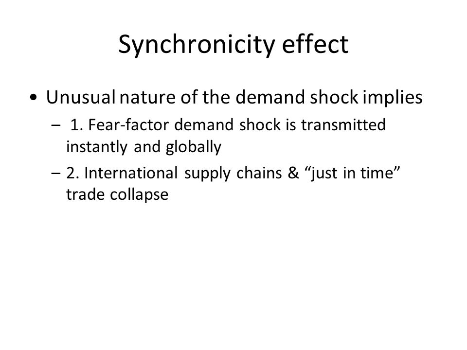 Synchronicity effect Unusual nature of the demand shock implies – 1. Fear-factor demand shock is transmitted instantly and globally –2. International