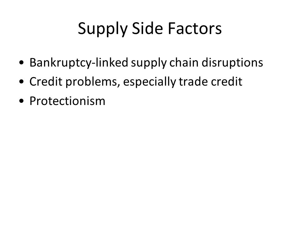 Supply Side Factors Bankruptcy-linked supply chain disruptions Credit problems, especially trade credit Protectionism