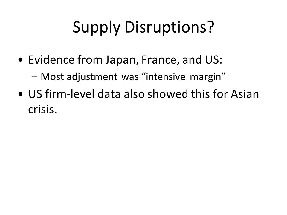 "Supply Disruptions? Evidence from Japan, France, and US: –Most adjustment was ""intensive margin"" US firm-level data also showed this for Asian crisis."