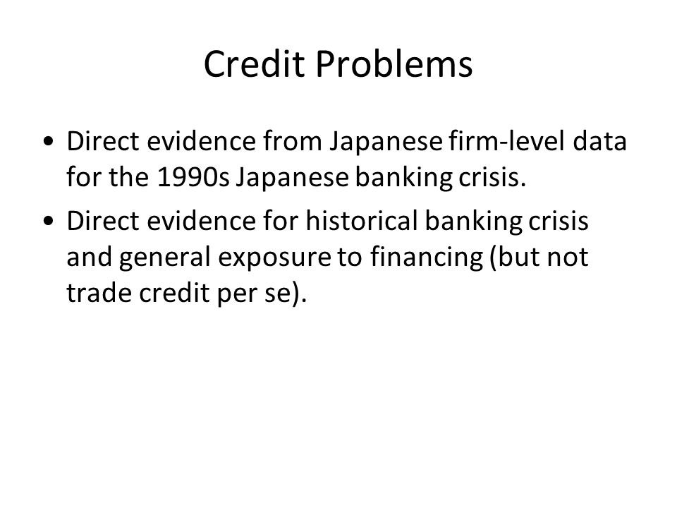 Credit Problems Direct evidence from Japanese firm-level data for the 1990s Japanese banking crisis. Direct evidence for historical banking crisis and