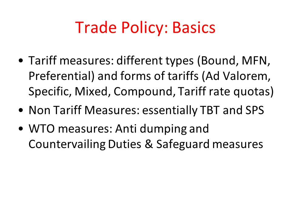 Trade Policy: Basics Tariff measures: different types (Bound, MFN, Preferential) and forms of tariffs (Ad Valorem, Specific, Mixed, Compound, Tariff r