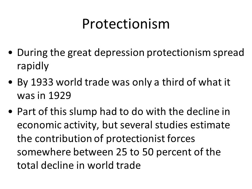Protectionism During the great depression protectionism spread rapidly By 1933 world trade was only a third of what it was in 1929 Part of this slump