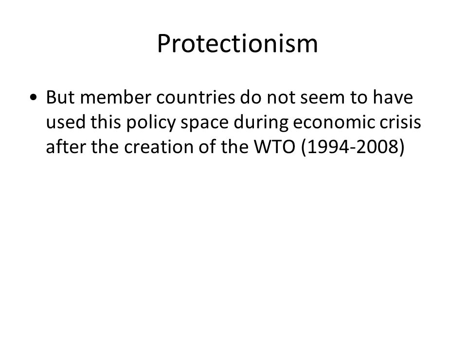 But member countries do not seem to have used this policy space during economic crisis after the creation of the WTO (1994-2008) Protectionism