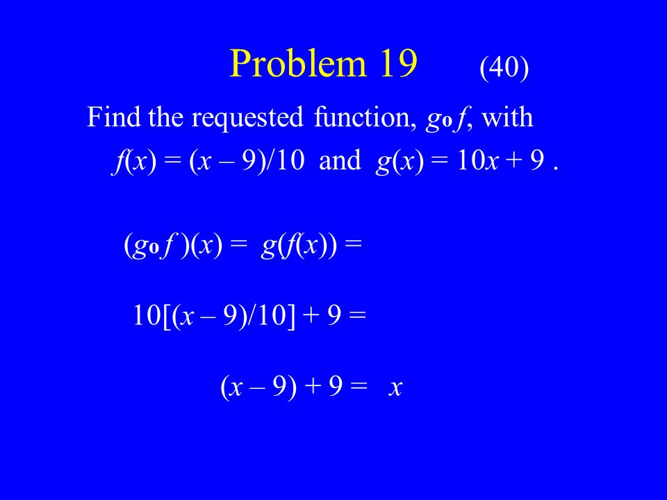 Problem 19 (40) Find the requested function, g o f, with f(x) = (x – 9)/10 and g(x) = 10x + 9.