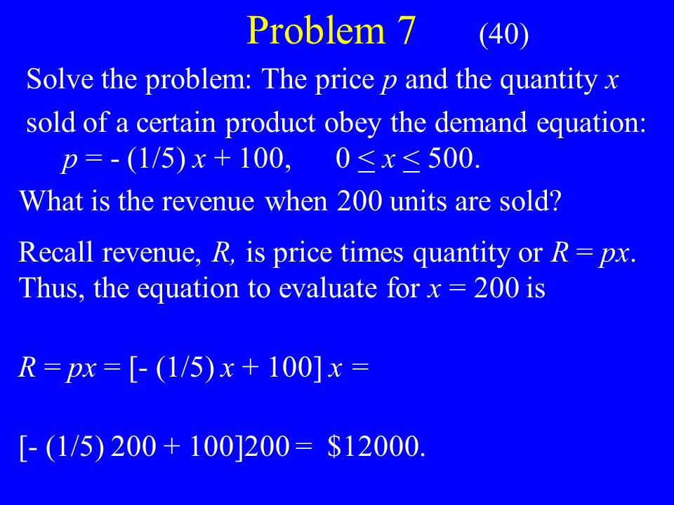 Problem 7 (40) Solve the problem: The price p and the quantity x sold of a certain product obey the demand equation: p = - (1/5) x + 100, 0 < x < 500.