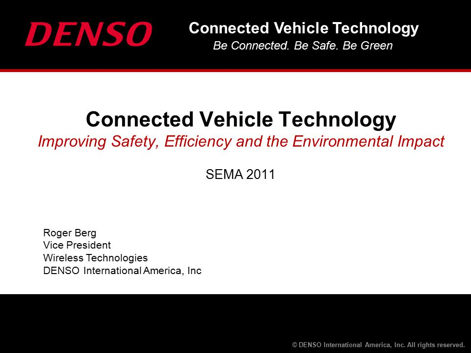 Connected Vehicle Technology Be Connected. Be Safe. Be Green © DENSO International America, Inc. All rights reserved. Roger Berg Vice President Wirele