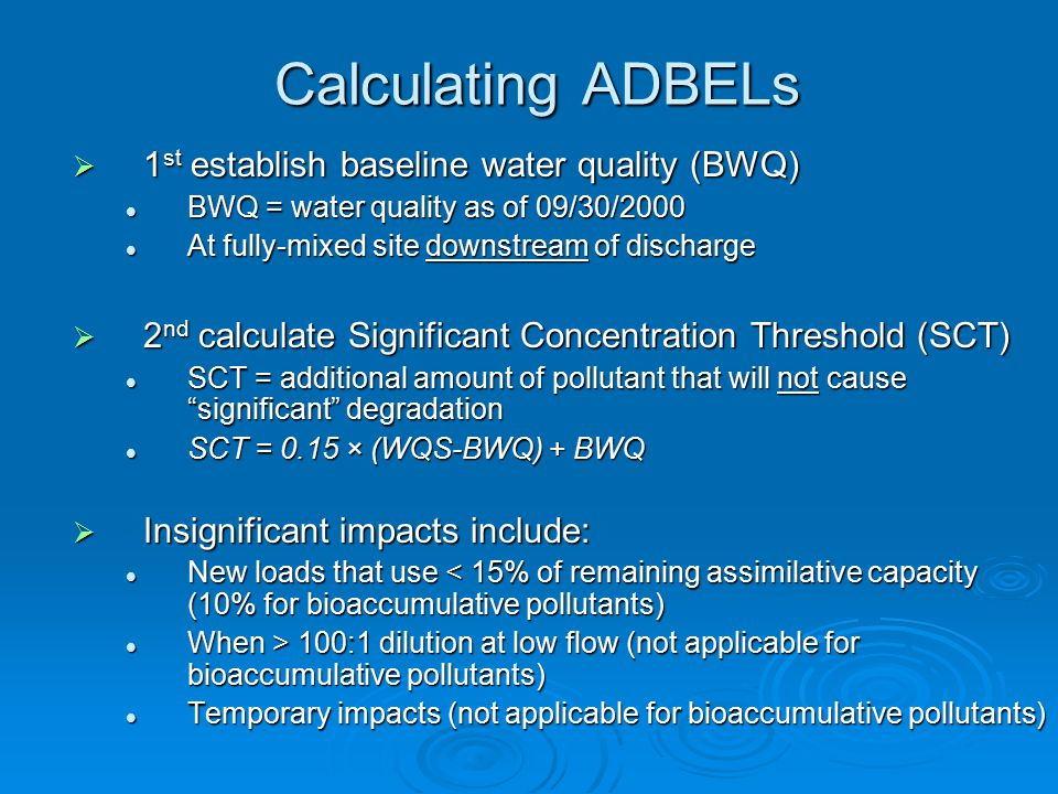 Calculating ADBELs  1 st establish baseline water quality (BWQ) BWQ = water quality as of 09/30/2000 BWQ = water quality as of 09/30/2000 At fully-mixed site downstream of discharge At fully-mixed site downstream of discharge  2 nd calculate Significant Concentration Threshold (SCT) SCT = additional amount of pollutant that will not cause significant degradation SCT = additional amount of pollutant that will not cause significant degradation SCT = 0.15 × (WQS-BWQ) + BWQ SCT = 0.15 × (WQS-BWQ) + BWQ  Insignificant impacts include: New loads that use < 15% of remaining assimilative capacity (10% for bioaccumulative pollutants) New loads that use < 15% of remaining assimilative capacity (10% for bioaccumulative pollutants) When > 100:1 dilution at low flow (not applicable for bioaccumulative pollutants) When > 100:1 dilution at low flow (not applicable for bioaccumulative pollutants) Temporary impacts (not applicable for bioaccumulative pollutants) Temporary impacts (not applicable for bioaccumulative pollutants)