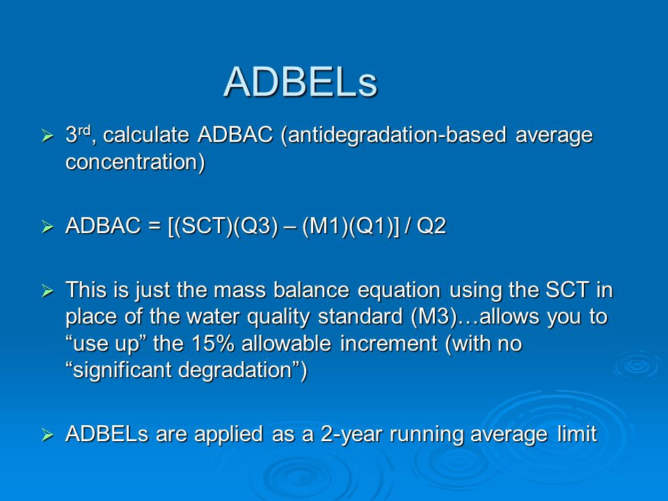ADBELs  3 rd, calculate ADBAC (antidegradation-based average concentration)  ADBAC = [(SCT)(Q3) – (M1)(Q1)] / Q2  This is just the mass balance equation using the SCT in place of the water quality standard (M3)…allows you to use up the 15% allowable increment (with no significant degradation )  ADBELs are applied as a 2-year running average limit