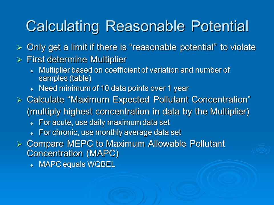 Calculating Reasonable Potential  Only get a limit if there is reasonable potential to violate  First determine Multiplier Multiplier based on coefficient of variation and number of samples (table) Multiplier based on coefficient of variation and number of samples (table) Need minimum of 10 data points over 1 year Need minimum of 10 data points over 1 year  Calculate Maximum Expected Pollutant Concentration (multiply highest concentration in data by the Multiplier) For acute, use daily maximum data set For acute, use daily maximum data set For chronic, use monthly average data set For chronic, use monthly average data set  Compare MEPC to Maximum Allowable Pollutant Concentration (MAPC) MAPC equals WQBEL MAPC equals WQBEL