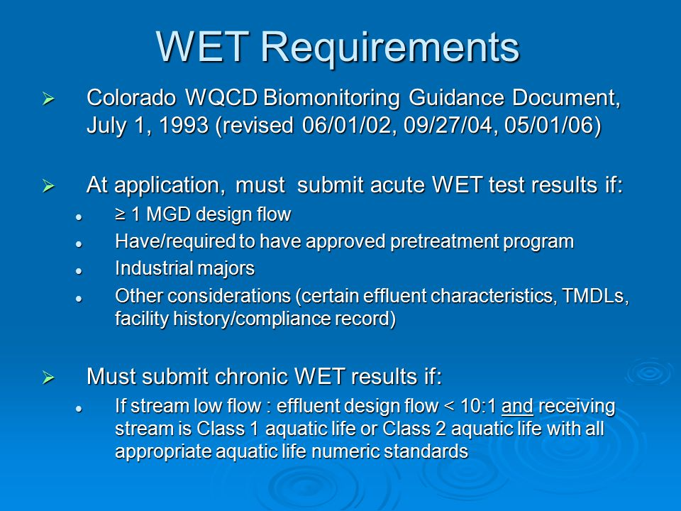 WET Requirements  Colorado WQCD Biomonitoring Guidance Document, July 1, 1993 (revised 06/01/02, 09/27/04, 05/01/06)  At application, must submit acute WET test results if: ≥ 1 MGD design flow ≥ 1 MGD design flow Have/required to have approved pretreatment program Have/required to have approved pretreatment program Industrial majors Industrial majors Other considerations (certain effluent characteristics, TMDLs, facility history/compliance record) Other considerations (certain effluent characteristics, TMDLs, facility history/compliance record)  Must submit chronic WET results if: If stream low flow : effluent design flow < 10:1 and receiving stream is Class 1 aquatic life or Class 2 aquatic life with all appropriate aquatic life numeric standards If stream low flow : effluent design flow < 10:1 and receiving stream is Class 1 aquatic life or Class 2 aquatic life with all appropriate aquatic life numeric standards