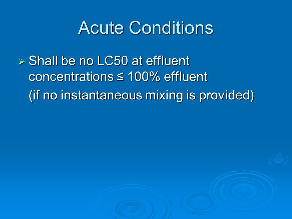 Acute Conditions  Shall be no LC50 at effluent concentrations ≤ 100% effluent (if no instantaneous mixing is provided)