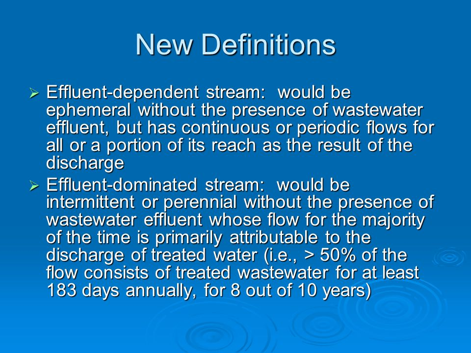 New Definitions  Effluent-dependent stream: would be ephemeral without the presence of wastewater effluent, but has continuous or periodic flows for all or a portion of its reach as the result of the discharge  Effluent-dominated stream: would be intermittent or perennial without the presence of wastewater effluent whose flow for the majority of the time is primarily attributable to the discharge of treated water (i.e., > 50% of the flow consists of treated wastewater for at least 183 days annually, for 8 out of 10 years)