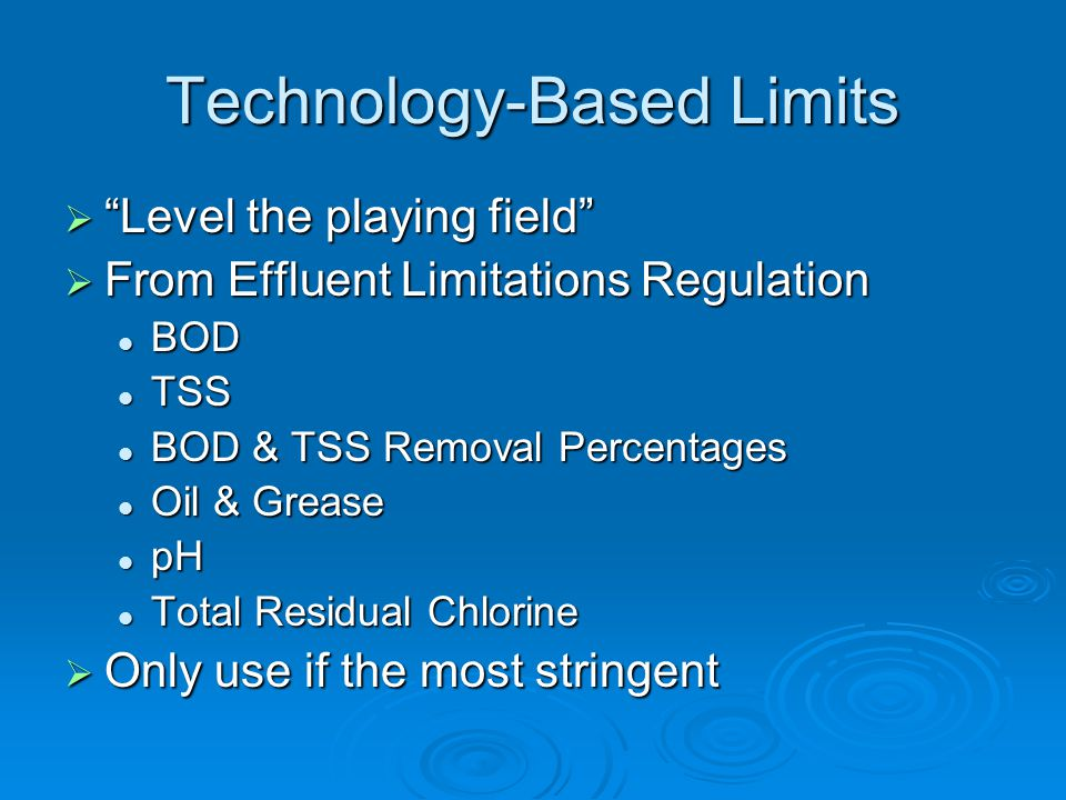Technology-Based Limits  Level the playing field  From Effluent Limitations Regulation BOD BOD TSS TSS BOD & TSS Removal Percentages BOD & TSS Removal Percentages Oil & Grease Oil & Grease pH pH Total Residual Chlorine Total Residual Chlorine  Only use if the most stringent