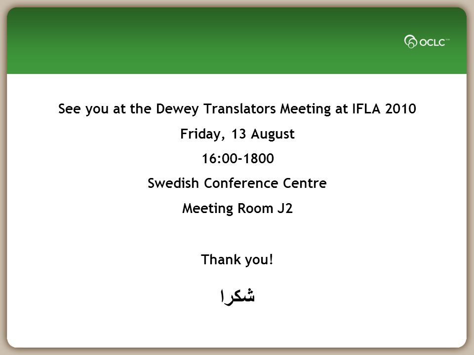 See you at the Dewey Translators Meeting at IFLA 2010 Friday, 13 August 16:00-1800 Swedish Conference Centre Meeting Room J2 Thank you.