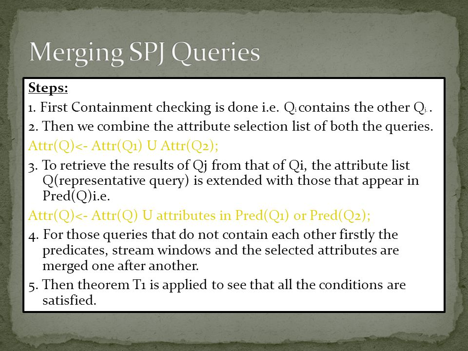 Steps: 1. First Containment checking is done i.e. Q i contains the other Q j.. 2. Then we combine the attribute selection list of both the queries. At