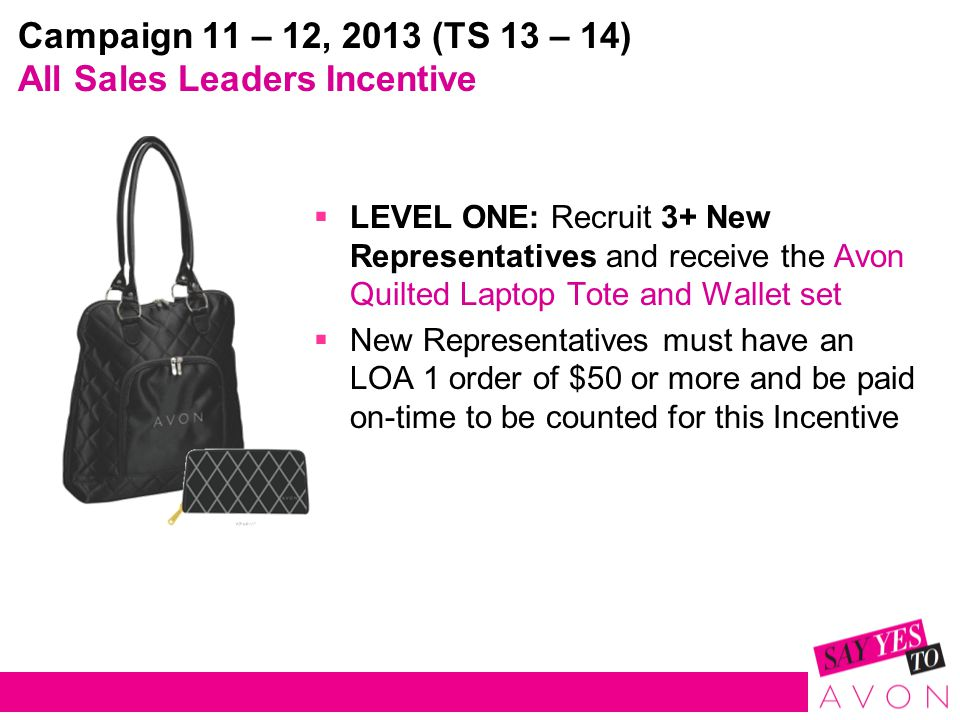 Campaign 11 – 12, 2013 (TS 13 – 14) All Sales Leaders Incentive  LEVEL ONE: Recruit 3+ New Representatives and receive the Avon Quilted Laptop Tote and Wallet set  New Representatives must have an LOA 1 order of $50 or more and be paid on-time to be counted for this Incentive
