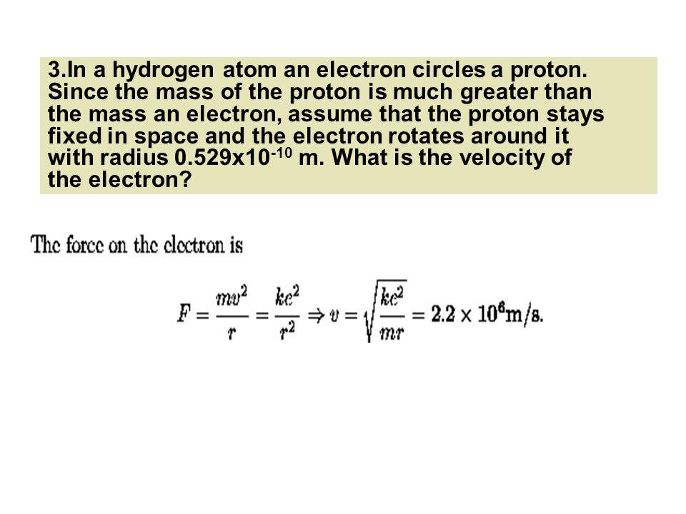 3.In a hydrogen atom an electron circles a proton. Since the mass of the proton is much greater than the mass an electron, assume that the proton stay