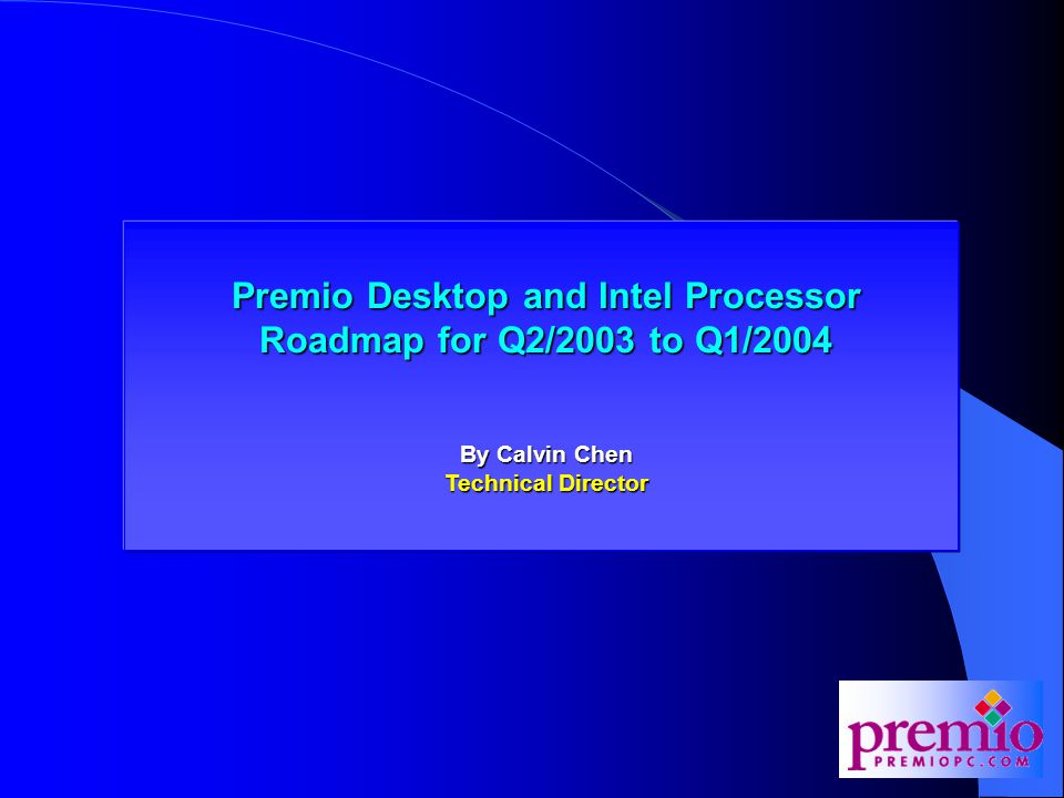 Premio Desktop and Intel Processor Roadmap for Q2/2003 Premio Desktop and Intel Processor Roadmap for Q2/2003 to Q1/2004 By Calvin Chen Technical Director