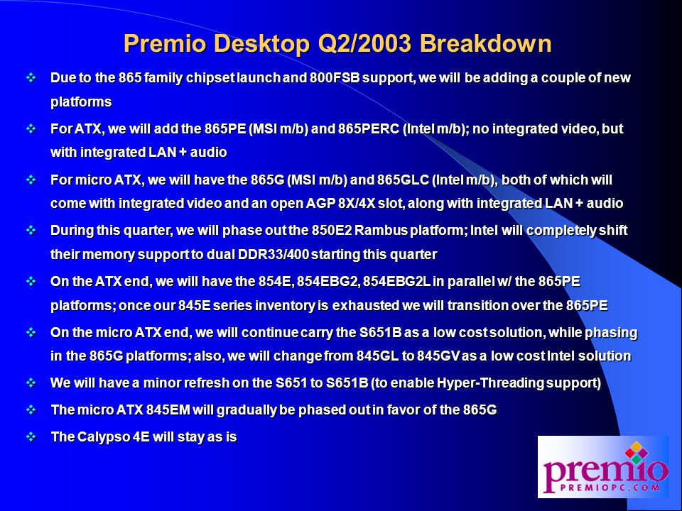 Premio Desktop Q2/2003 Breakdown  Due to the 865 family chipset launch and 800FSB support, we will be adding a couple of new platforms  For ATX, we will add the 865PE (MSI m/b) and 865PERC (Intel m/b); no integrated video, but with integrated LAN + audio  For micro ATX, we will have the 865G (MSI m/b) and 865GLC (Intel m/b), both of which will come with integrated video and an open AGP 8X/4X slot, along with integrated LAN + audio  During this quarter, we will phase out the 850E2 Rambus platform; Intel will completely shift their memory support to dual DDR33/400 starting this quarter  On the ATX end, we will have the 854E, 854EBG2, 854EBG2L in parallel w/ the 865PE platforms; once our 845E series inventory is exhausted we will transition over the 865PE  On the micro ATX end, we will continue carry the S651B as a low cost solution, while phasing in the 865G platforms; also, we will change from 845GL to 845GV as a low cost Intel solution  We will have a minor refresh on the S651 to S651B (to enable Hyper-Threading support)  The micro ATX 845EM will gradually be phased out in favor of the 865G  The Calypso 4E will stay as is