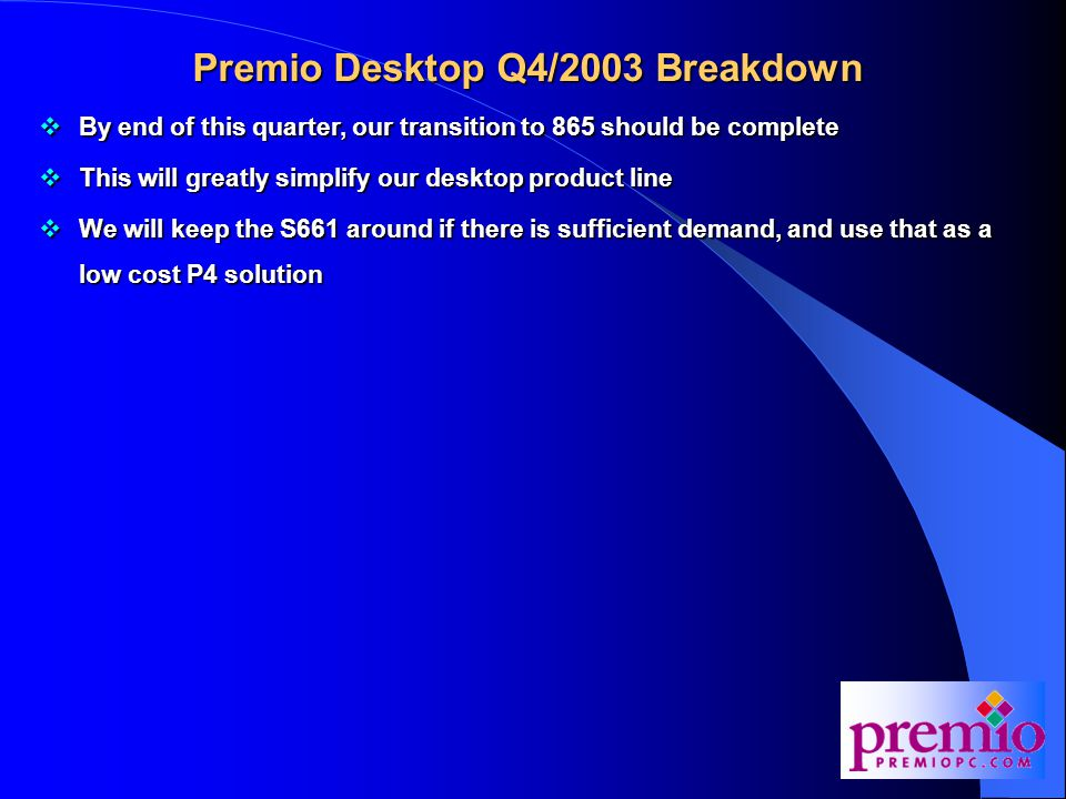Premio Desktop Q4/2003 Breakdown  By end of this quarter, our transition to 865 should be complete  This will greatly simplify our desktop product line  We will keep the S661 around if there is sufficient demand, and use that as a low cost P4 solution