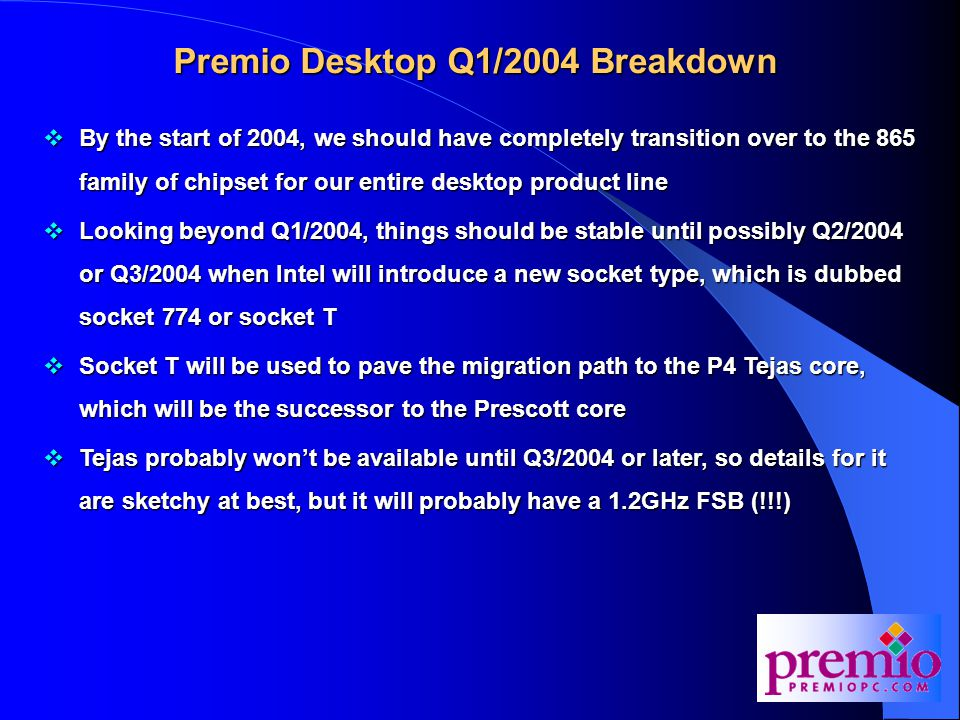 Premio Desktop Q1/2004 Breakdown  By the start of 2004, we should have completely transition over to the 865 family of chipset for our entire desktop product line  Looking beyond Q1/2004, things should be stable until possibly Q2/2004 or Q3/2004 when Intel will introduce a new socket type, which is dubbed socket 774 or socket T  Socket T will be used to pave the migration path to the P4 Tejas core, which will be the successor to the Prescott core  Tejas probably won't be available until Q3/2004 or later, so details for it are sketchy at best, but it will probably have a 1.2GHz FSB (!!!)