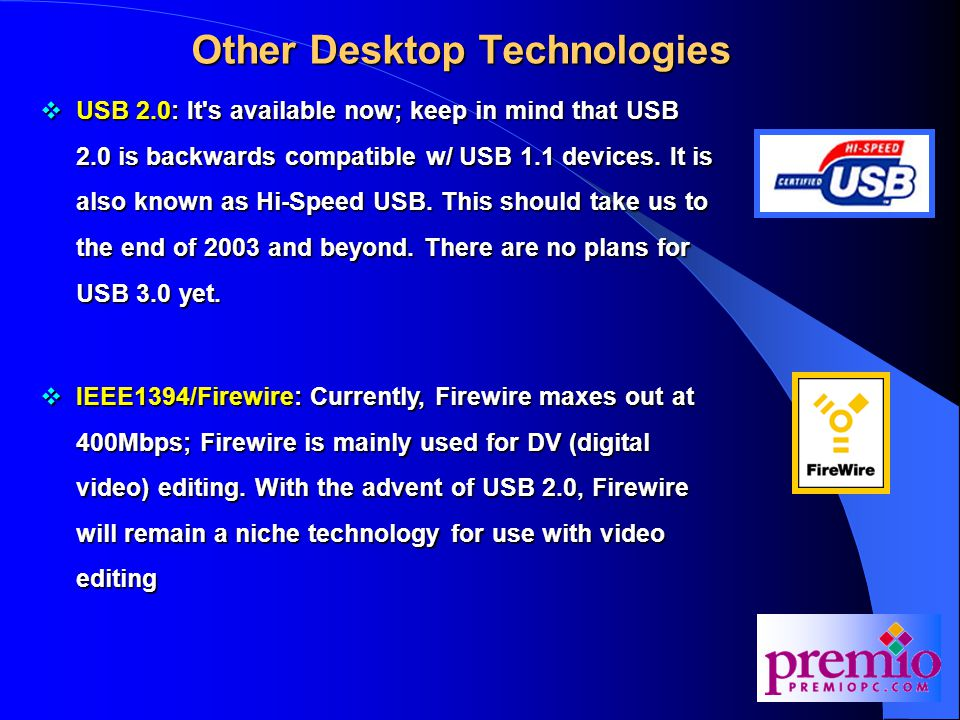 Other Desktop Technologies  USB 2.0: It s available now; keep in mind that USB 2.0 is backwards compatible w/ USB 1.1 devices.