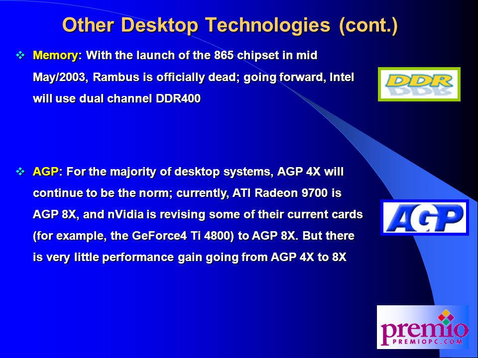 Other Desktop Technologies (cont.)  Memory: With the launch of the 865 chipset in mid May/2003, Rambus is officially dead; going forward, Intel will use dual channel DDR400  AGP: For the majority of desktop systems, AGP 4X will continue to be the norm; currently, ATI Radeon 9700 is AGP 8X, and nVidia is revising some of their current cards (for example, the GeForce4 Ti 4800) to AGP 8X.