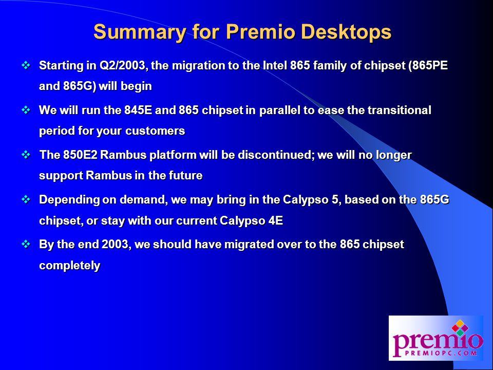 Summary for Premio Desktops  Starting in Q2/2003, the migration to the Intel 865 family of chipset (865PE and 865G) will begin  We will run the 845E and 865 chipset in parallel to ease the transitional period for your customers  The 850E2 Rambus platform will be discontinued; we will no longer support Rambus in the future  Depending on demand, we may bring in the Calypso 5, based on the 865G chipset, or stay with our current Calypso 4E  By the end 2003, we should have migrated over to the 865 chipset completely
