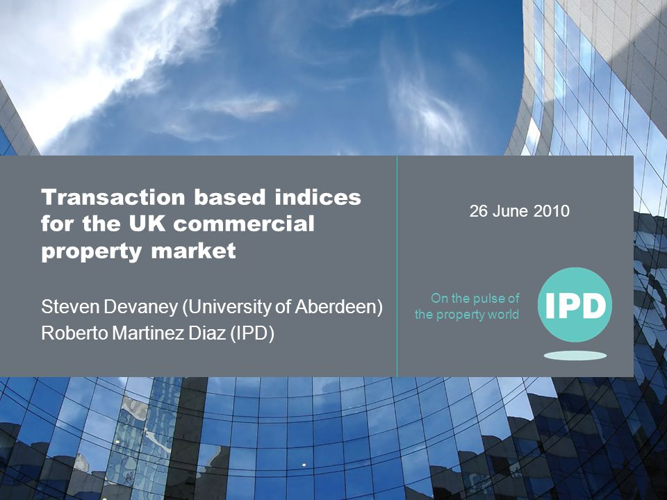 On the pulse of the property world Transaction based indices for the UK commercial property market Steven Devaney (University of Aberdeen) Roberto Martinez Diaz (IPD) 26 June 2010