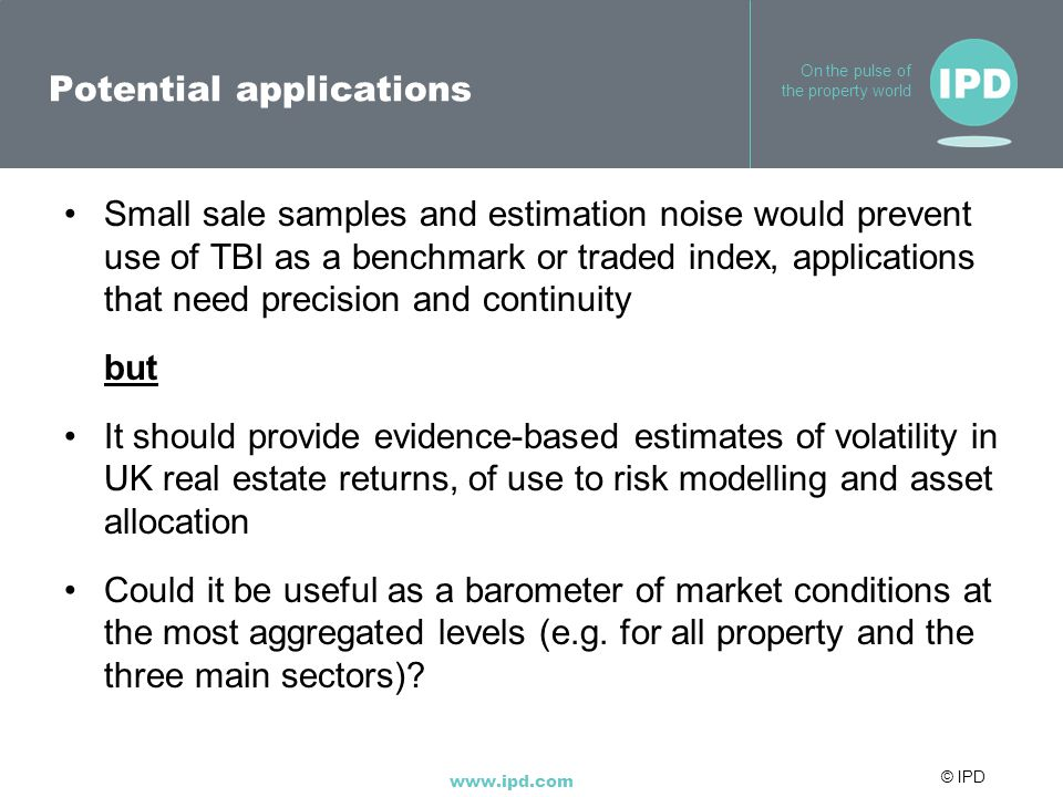 © IPD www.ipd.com On the pulse of the property world Potential applications Small sale samples and estimation noise would prevent use of TBI as a benc