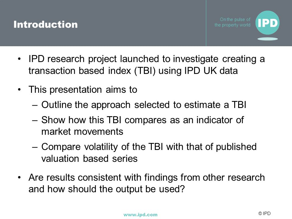 © IPD www.ipd.com On the pulse of the property world Introduction IPD research project launched to investigate creating a transaction based index (TBI) using IPD UK data This presentation aims to –Outline the approach selected to estimate a TBI –Show how this TBI compares as an indicator of market movements –Compare volatility of the TBI with that of published valuation based series Are results consistent with findings from other research and how should the output be used?