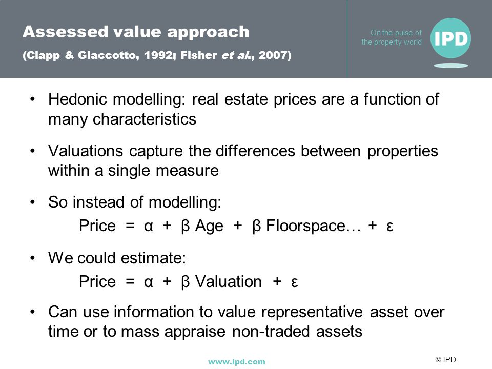 © IPD www.ipd.com On the pulse of the property world Assessed value approach (Clapp & Giaccotto, 1992; Fisher et al., 2007) Hedonic modelling: real estate prices are a function of many characteristics Valuations capture the differences between properties within a single measure So instead of modelling: Price = α + β Age + β Floorspace… + ε We could estimate: Price = α + β Valuation + ε Can use information to value representative asset over time or to mass appraise non-traded assets