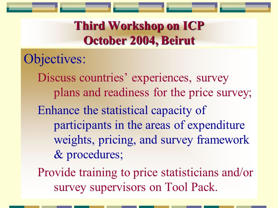 Third Workshop on ICP October 2004, Beirut Objectives: Discuss countries' experiences, survey plans and readiness for the price survey; Enhance the statistical capacity of participants in the areas of expenditure weights, pricing, and survey framework & procedures; Provide training to price statisticians and/or survey supervisors on Tool Pack.