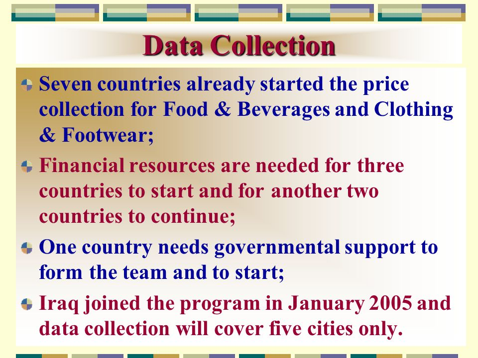 Data Collection Seven countries already started the price collection for Food & Beverages and Clothing & Footwear; Financial resources are needed for three countries to start and for another two countries to continue; One country needs governmental support to form the team and to start; Iraq joined the program in January 2005 and data collection will cover five cities only.