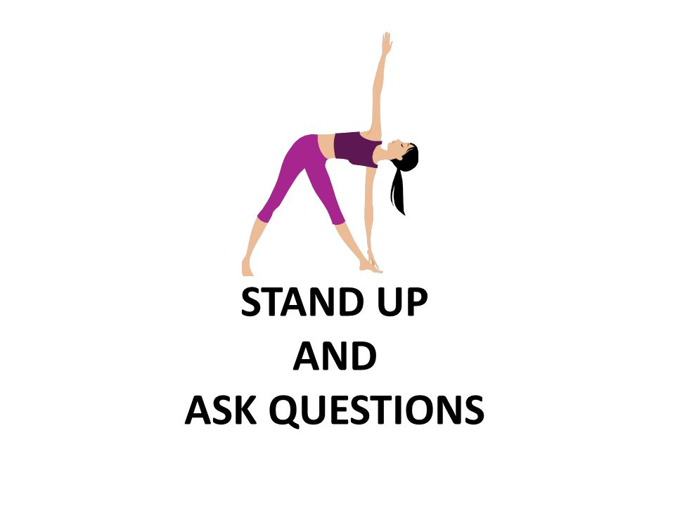STAND UP AND ASK QUESTIONS