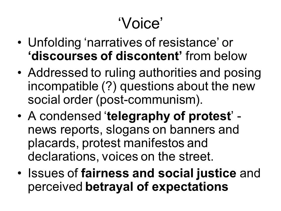 'Voice' Unfolding 'narratives of resistance' or 'discourses of discontent' from below Addressed to ruling authorities and posing incompatible ( ) questions about the new social order (post-communism).