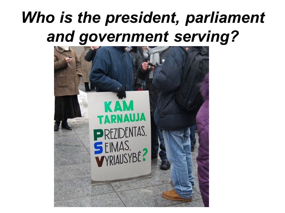 Who is the president, parliament and government serving