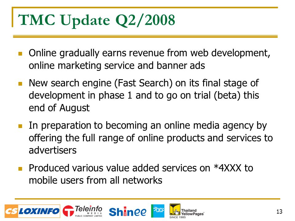 13 TMC Update Q2/2008 Online gradually earns revenue from web development, online marketing service and banner ads New search engine (Fast Search) on its final stage of development in phase 1 and to go on trial (beta) this end of August In preparation to becoming an online media agency by offering the full range of online products and services to advertisers Produced various value added services on *4XXX to mobile users from all networks