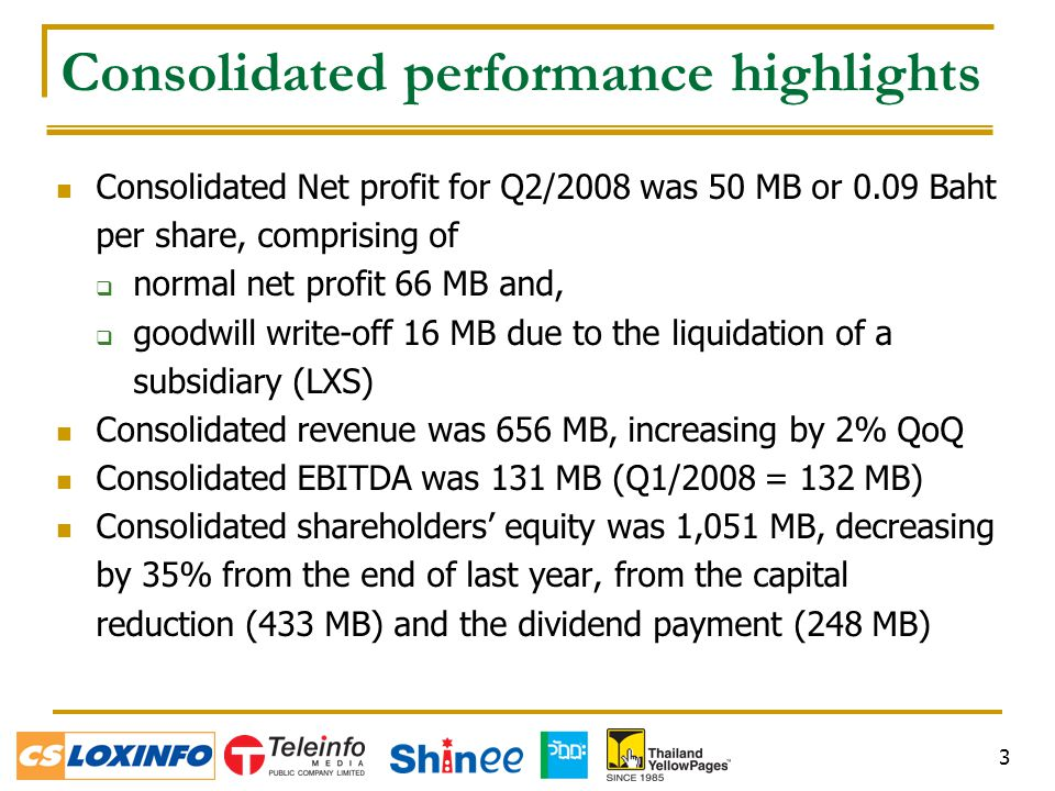 3 Consolidated performance highlights Consolidated Net profit for Q2/2008 was 50 MB or 0.09 Baht per share, comprising of  normal net profit 66 MB and,  goodwill write-off 16 MB due to the liquidation of a subsidiary (LXS) Consolidated revenue was 656 MB, increasing by 2% QoQ Consolidated EBITDA was 131 MB (Q1/2008 = 132 MB) Consolidated shareholders' equity was 1,051 MB, decreasing by 35% from the end of last year, from the capital reduction (433 MB) and the dividend payment (248 MB)