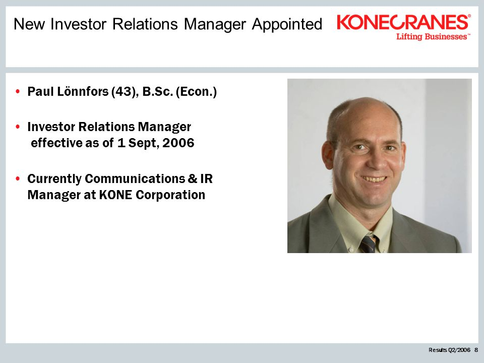 Results Q2/2006 8 Paul Lönnfors (43), B.Sc. (Econ.) Investor Relations Manager effective as of 1 Sept, 2006 Currently Communications & IR Manager at K
