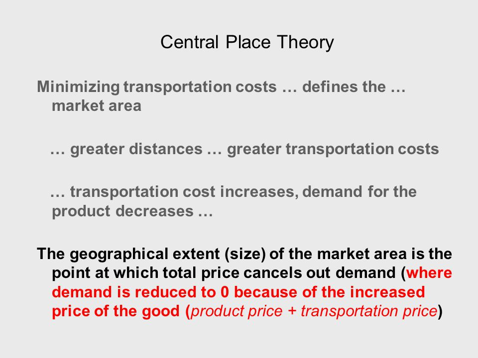 Central Place Theory Minimizing transportation costs … defines the … market area … greater distances … greater transportation costs … transportation cost increases, demand for the product decreases … The geographical extent (size) of the market area is the point at which total price cancels out demand (where demand is reduced to 0 because of the increased price of the good (product price + transportation price)