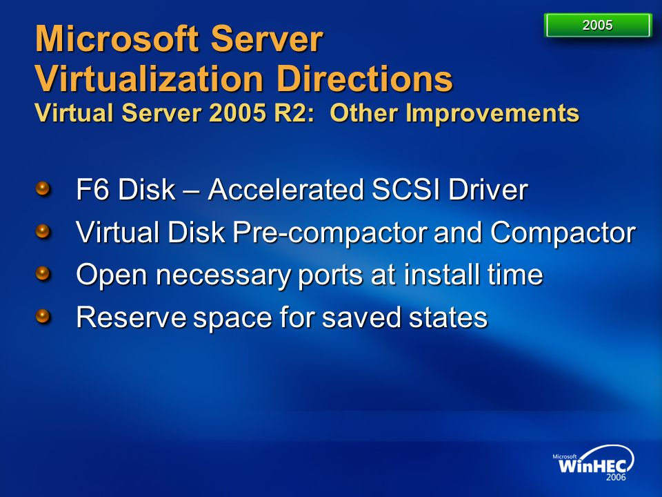 Microsoft Server Virtualization Directions Virtual Server 2005 R2: Other Improvements F6 Disk – Accelerated SCSI Driver Virtual Disk Pre-compactor and
